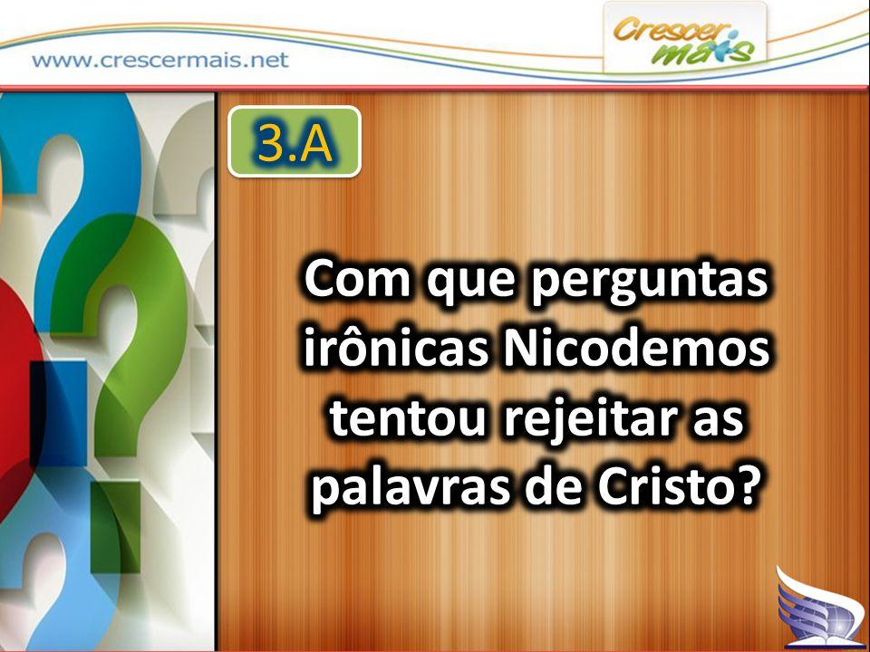 3.A Com que perguntas irônicas Nicodemos tentou rejeitar as palavras de Cristo