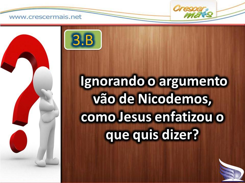 3.B Ignorando o argumento vão de Nicodemos, como Jesus enfatizou o que quis dizer