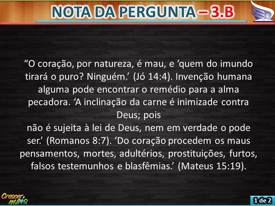 NOTA DA PERGUNTA – 3.B O coração, por natureza, é mau, e 'quem do imundo tirará o puro Ninguém.' (Jó 14:4). Invenção humana.