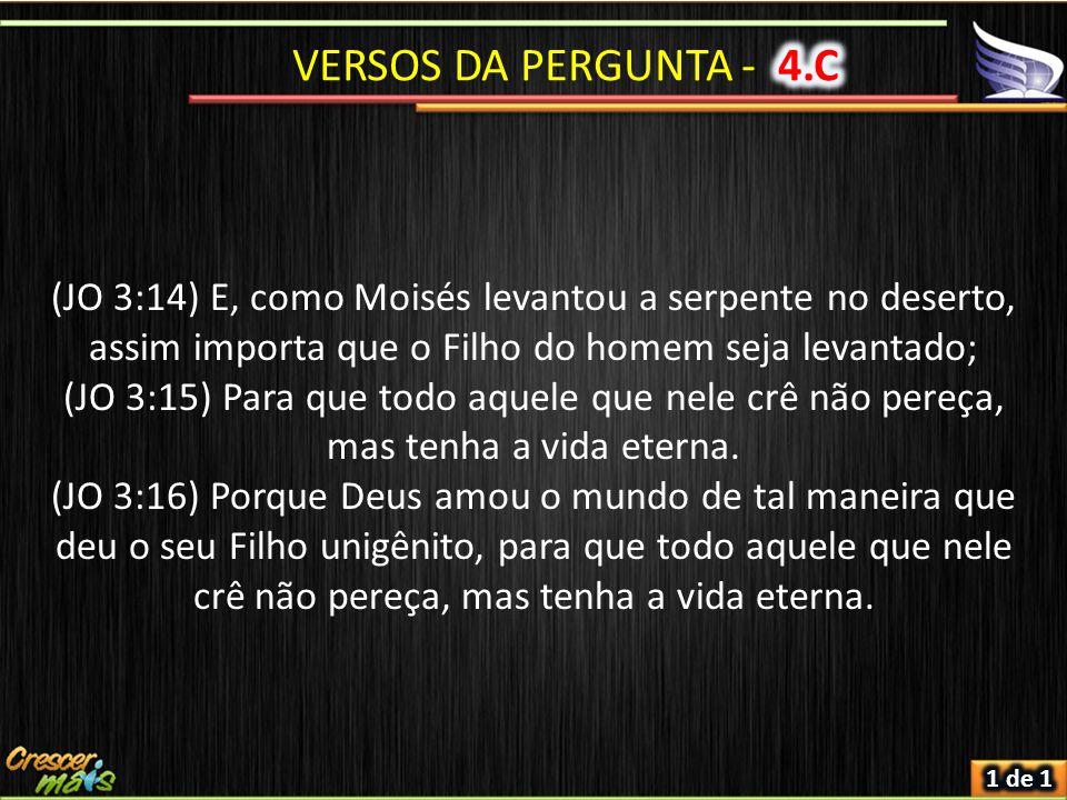 VERSOS DA PERGUNTA - 4.C (JO 3:14) E, como Moisés levantou a serpente no deserto, assim importa que o Filho do homem seja levantado;