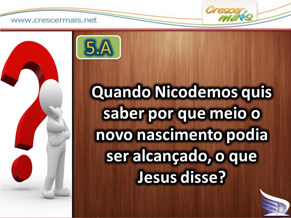 5.A Quando Nicodemos quis saber por que meio o novo nascimento podia ser alcançado, o que Jesus disse