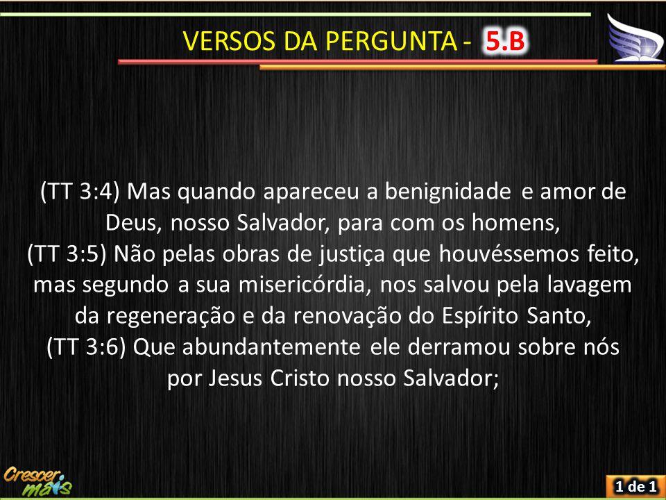 VERSOS DA PERGUNTA - 5.B (TT 3:4) Mas quando apareceu a benignidade e amor de Deus, nosso Salvador, para com os homens,