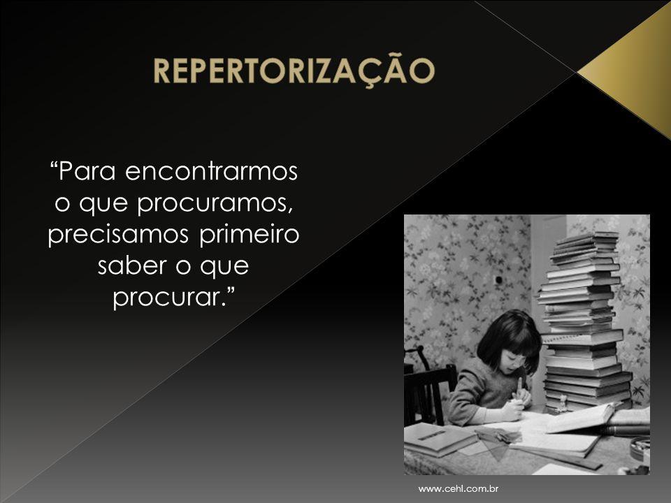 REPERTORIZAÇÃO Para encontrarmos o que procuramos, precisamos primeiro saber o que procurar. www.cehl.com.br.
