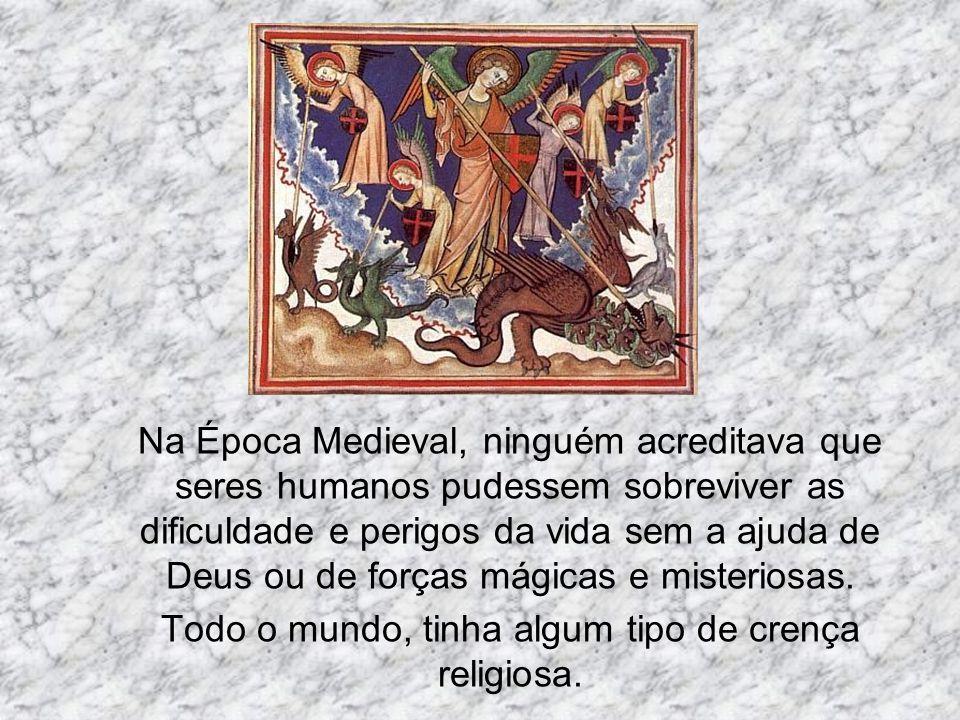 Na Época Medieval, ninguém acreditava que seres humanos pudessem sobreviver as dificuldade e perigos da vida sem a ajuda de Deus ou de forças mágicas e misteriosas.