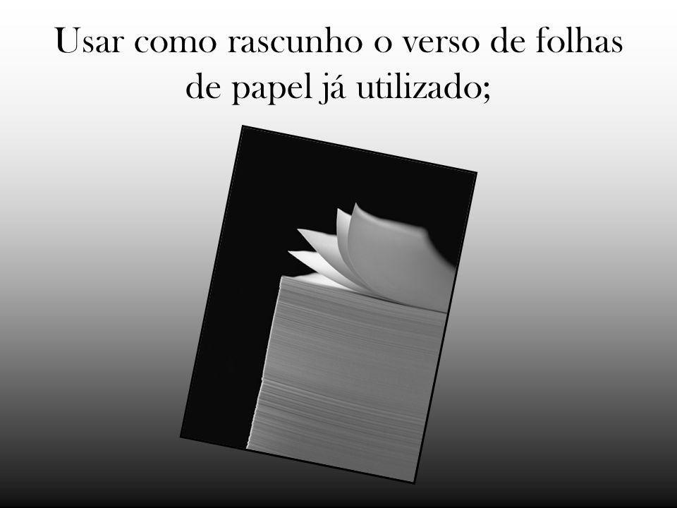 Usar como rascunho o verso de folhas de papel já utilizado;