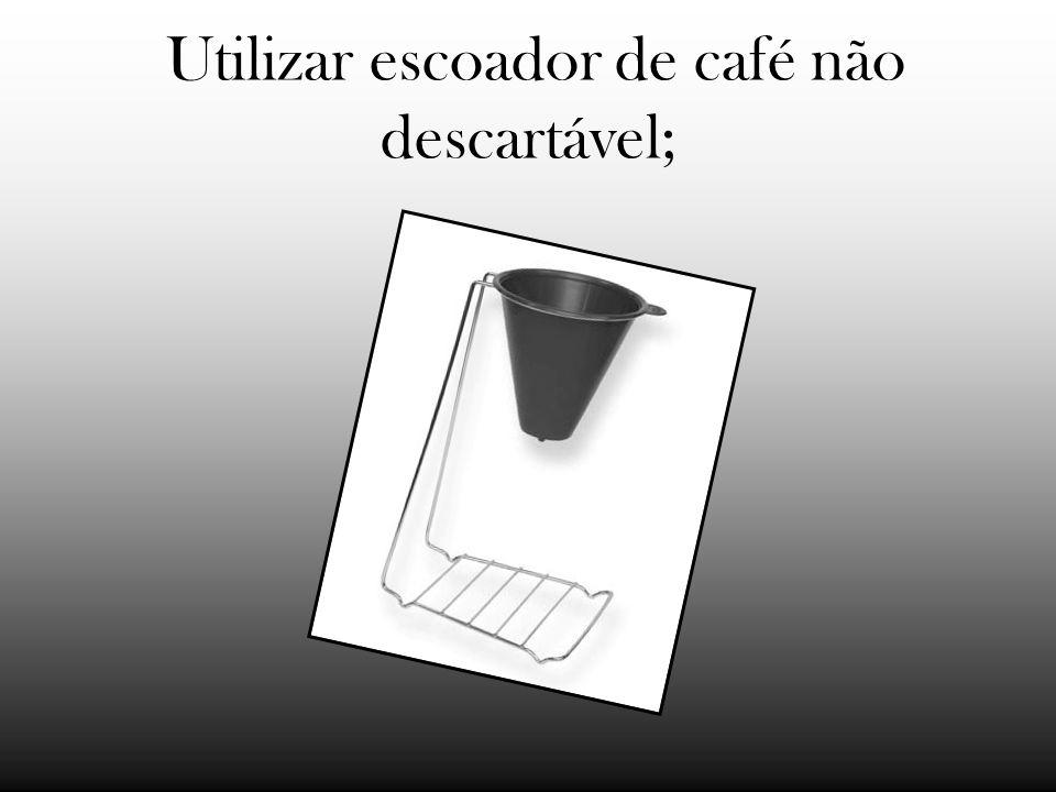 Utilizar escoador de café não descartável;
