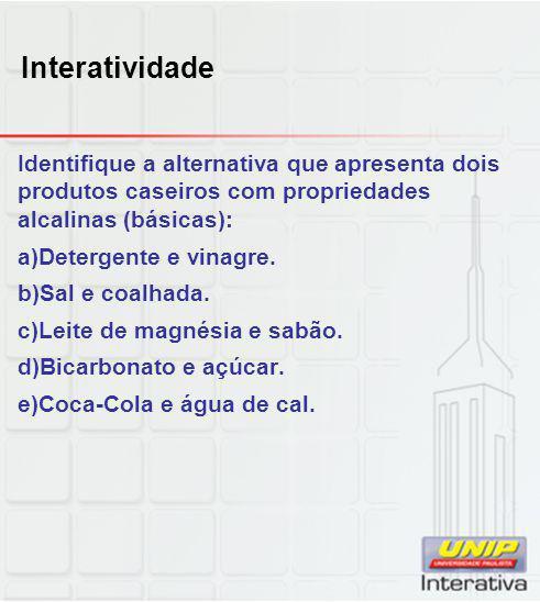 Interatividade Identifique a alternativa que apresenta dois produtos caseiros com propriedades alcalinas (básicas):