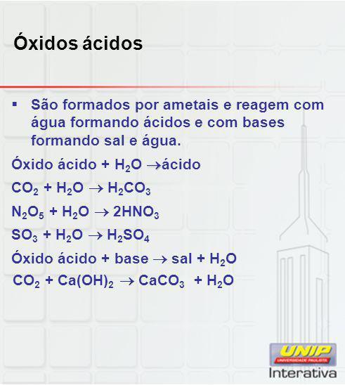 Óxidos ácidos São formados por ametais e reagem com água formando ácidos e com bases formando sal e água.