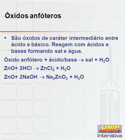 Óxidos anfóteros São óxidos de caráter intermediário entre ácido e básico. Reagem com ácidos e bases formando sal e água.