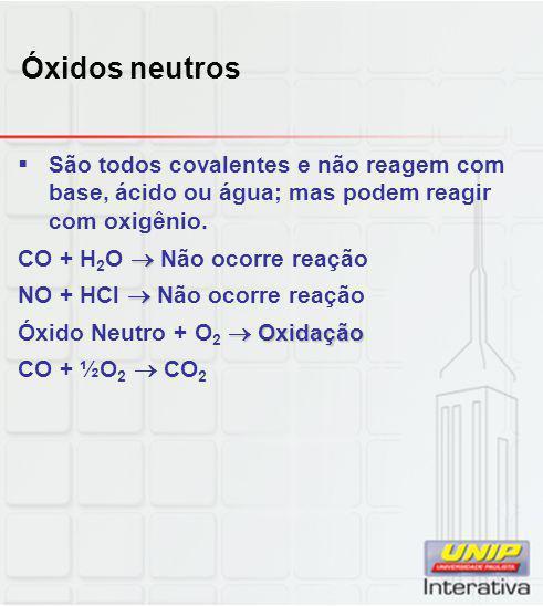 Óxidos neutros São todos covalentes e não reagem com base, ácido ou água; mas podem reagir com oxigênio.