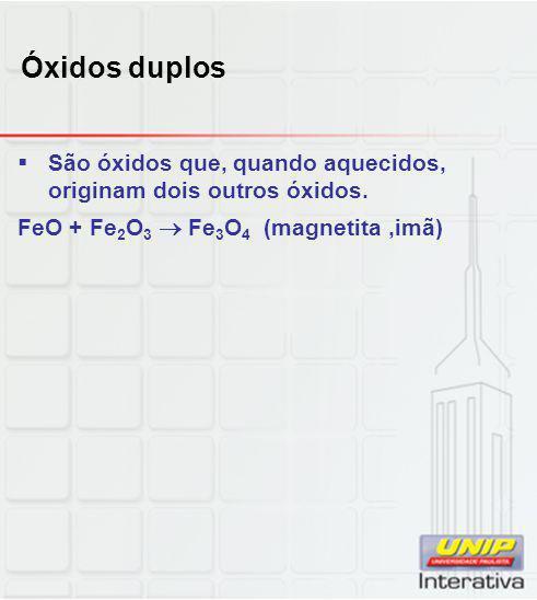 Óxidos duplos São óxidos que, quando aquecidos, originam dois outros óxidos.