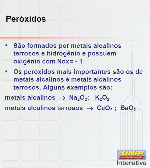 Peróxidos São formados por metais alcalinos terrosos e hidrogênio e possuem oxigênio com Nox= - 1.