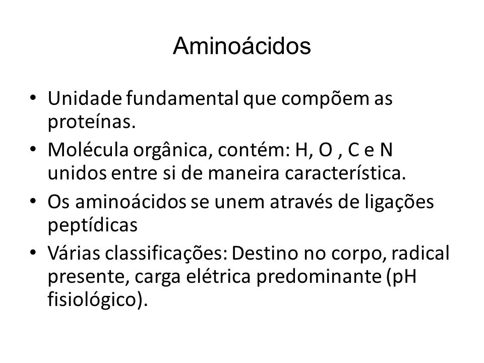 Aminoácidos Unidade fundamental que compõem as proteínas.