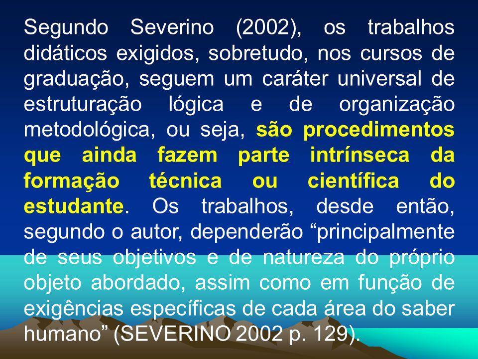 Segundo Severino (2002), os trabalhos didáticos exigidos, sobretudo, nos cursos de graduação, seguem um caráter universal de estruturação lógica e de organização metodológica, ou seja, são procedimentos que ainda fazem parte intrínseca da formação técnica ou científica do estudante.