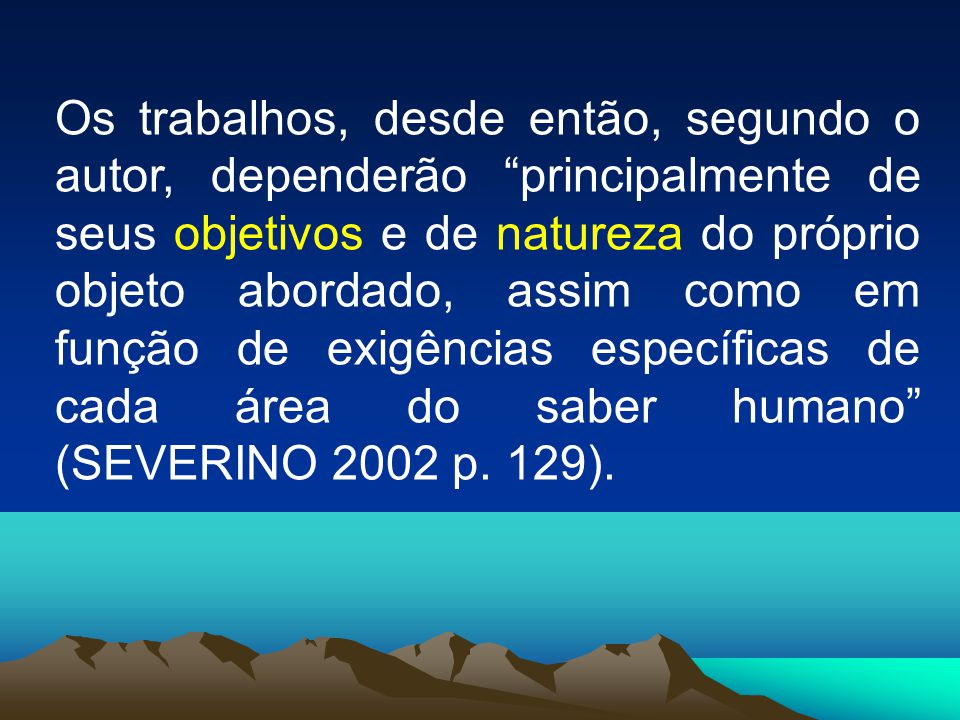 Os trabalhos, desde então, segundo o autor, dependerão principalmente de seus objetivos e de natureza do próprio objeto abordado, assim como em função de exigências específicas de cada área do saber humano (SEVERINO 2002 p.