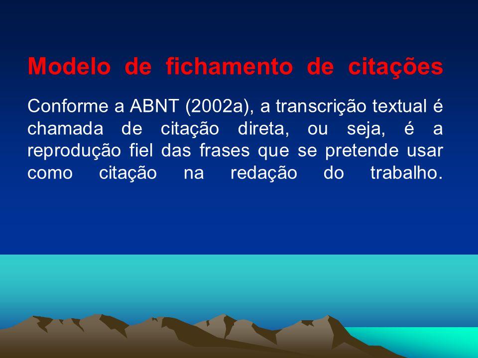 Modelo de fichamento de citações Conforme a ABNT (2002a), a transcrição textual é chamada de citação direta, ou seja, é a reprodução fiel das frases que se pretende usar como citação na redação do trabalho.