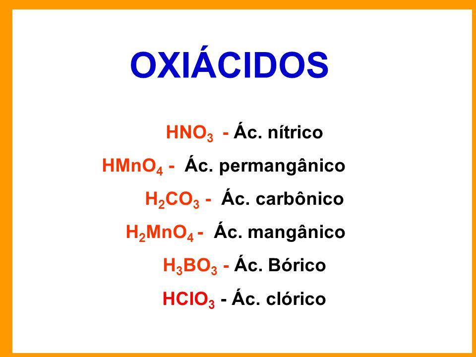 OXIÁCIDOS HNO3 - Ác. nítrico HMnO4 - Ác. permangânico