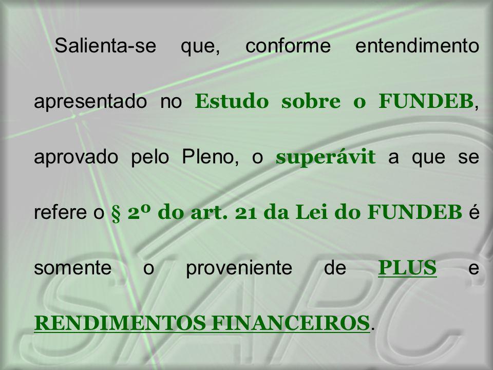 Salienta-se que, conforme entendimento apresentado no Estudo sobre o FUNDEB, aprovado pelo Pleno, o superávit a que se refere o § 2º do art.
