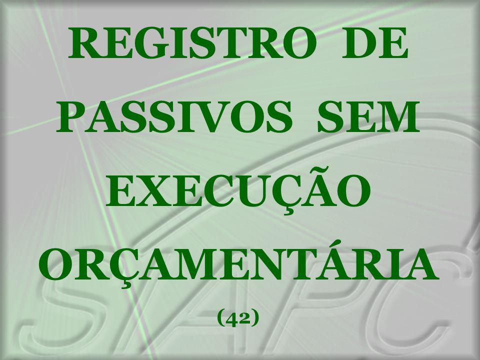REGISTRO DE PASSIVOS SEM EXECUÇÃO ORÇAMENTÁRIA (42)