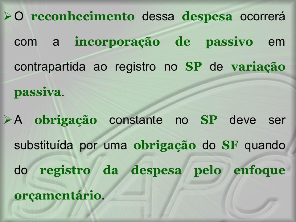 O reconhecimento dessa despesa ocorrerá com a incorporação de passivo em contrapartida ao registro no SP de variação passiva.