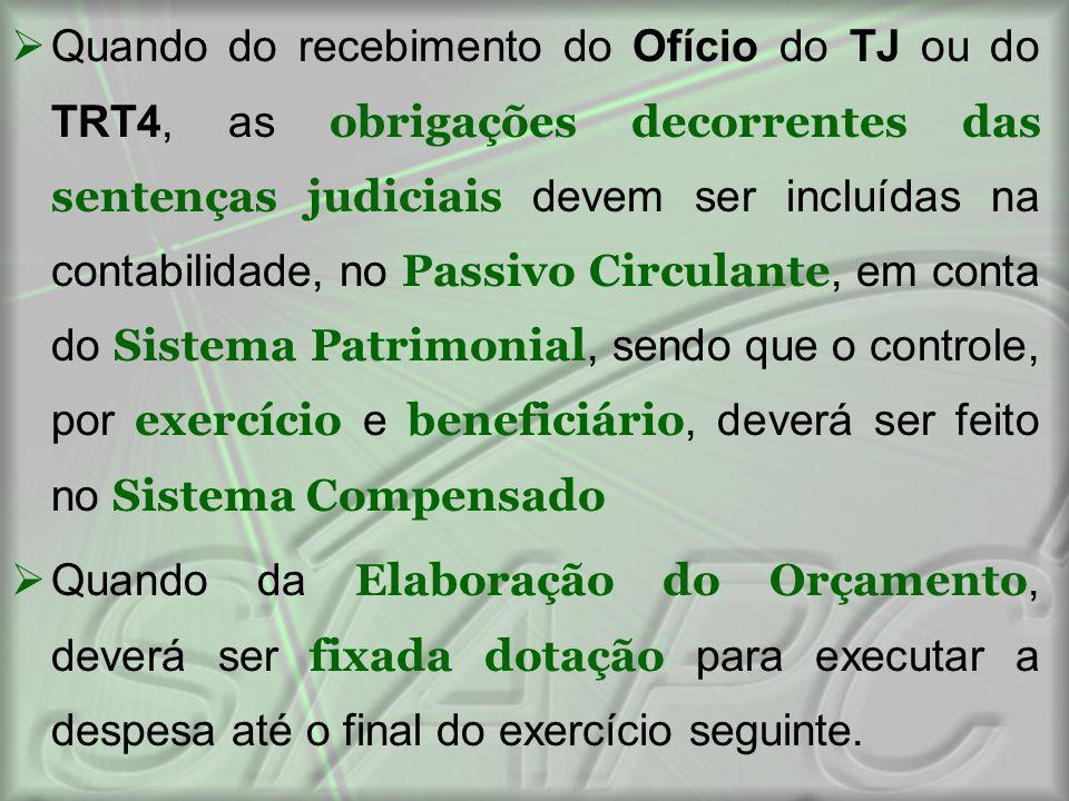 Quando do recebimento do Ofício do TJ ou do TRT4, as obrigações decorrentes das sentenças judiciais devem ser incluídas na contabilidade, no Passivo Circulante, em conta do Sistema Patrimonial, sendo que o controle, por exercício e beneficiário, deverá ser feito no Sistema Compensado