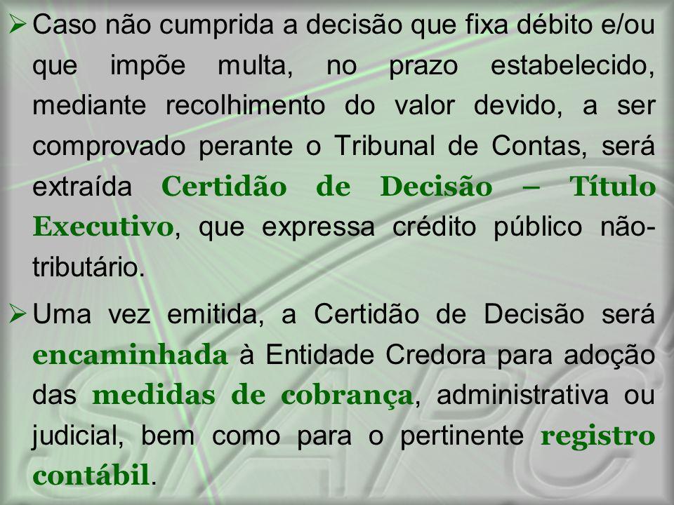 Caso não cumprida a decisão que fixa débito e/ou que impõe multa, no prazo estabelecido, mediante recolhimento do valor devido, a ser comprovado perante o Tribunal de Contas, será extraída Certidão de Decisão – Título Executivo, que expressa crédito público não-tributário.