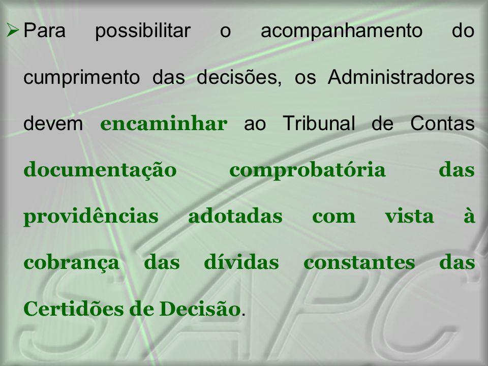 Para possibilitar o acompanhamento do cumprimento das decisões, os Administradores devem encaminhar ao Tribunal de Contas documentação comprobatória das providências adotadas com vista à cobrança das dívidas constantes das Certidões de Decisão.