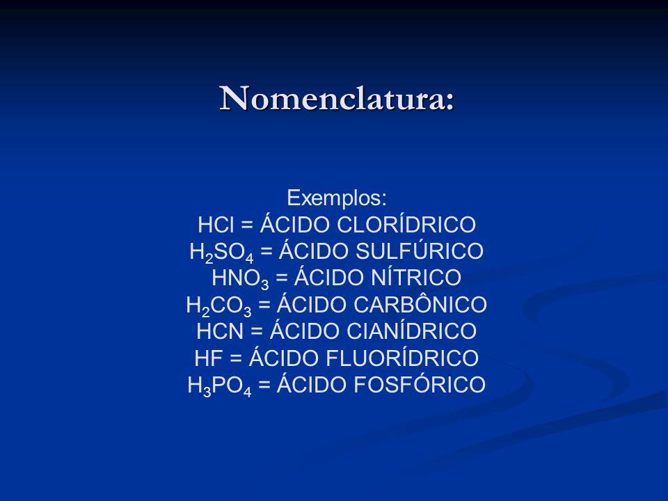 Nomenclatura: Exemplos: HCl = ÁCIDO CLORÍDRICO H2SO4 = ÁCIDO SULFÚRICO