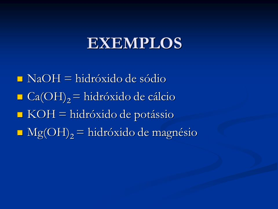 EXEMPLOS NaOH = hidróxido de sódio Ca(OH)2 = hidróxido de cálcio