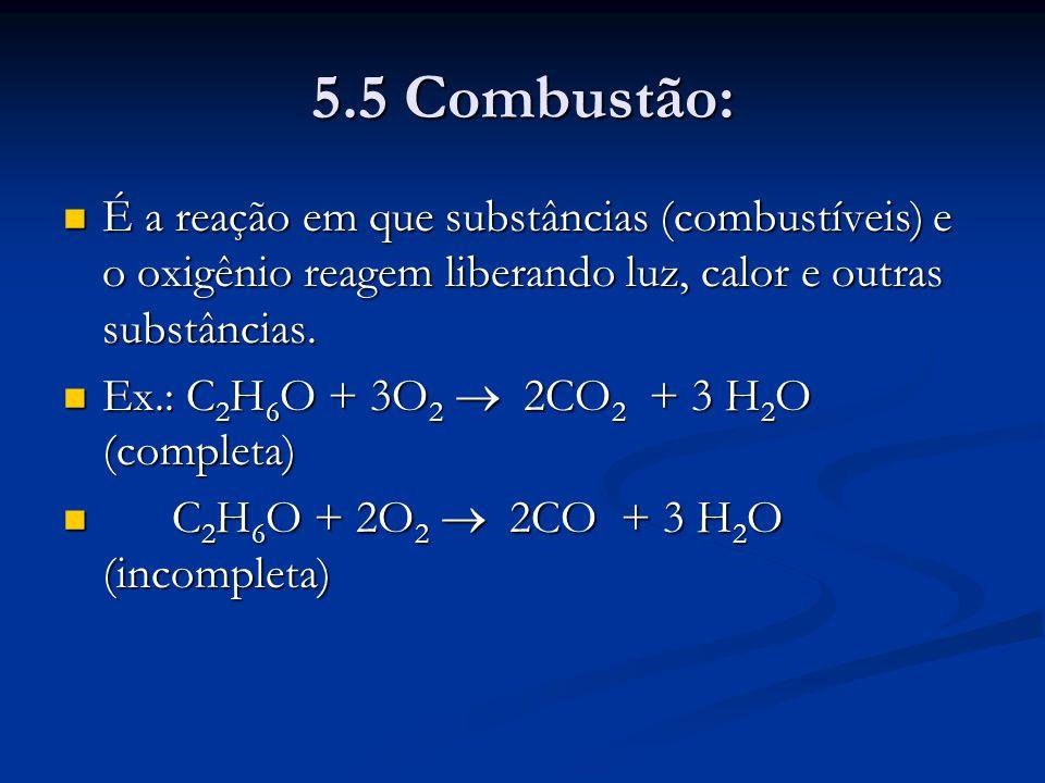 5.5 Combustão: É a reação em que substâncias (combustíveis) e o oxigênio reagem liberando luz, calor e outras substâncias.