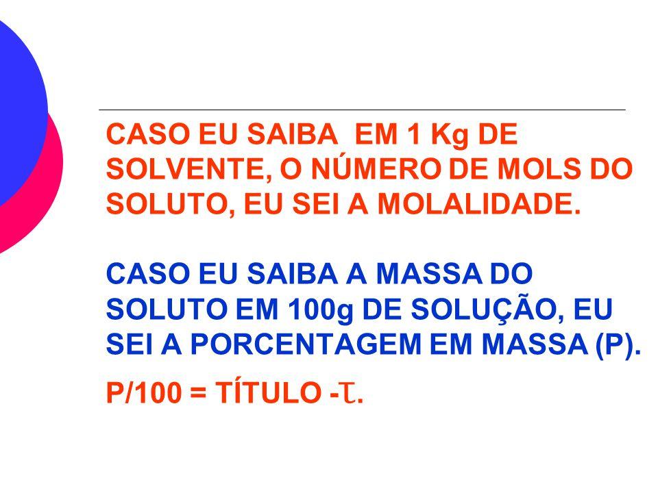 CASO EU SAIBA EM 1 Kg DE SOLVENTE, O NÚMERO DE MOLS DO SOLUTO, EU SEI A MOLALIDADE.