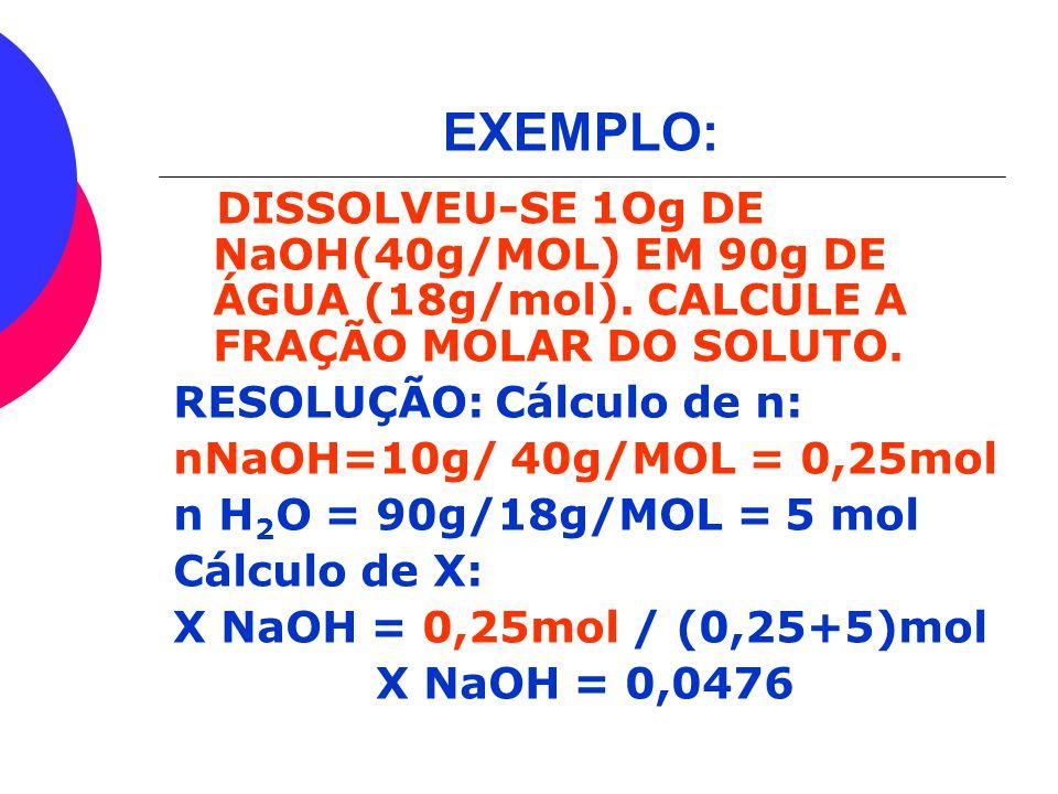 EXEMPLO: DISSOLVEU-SE 1Og DE NaOH(40g/MOL) EM 90g DE ÁGUA (18g/mol). CALCULE A FRAÇÃO MOLAR DO SOLUTO.