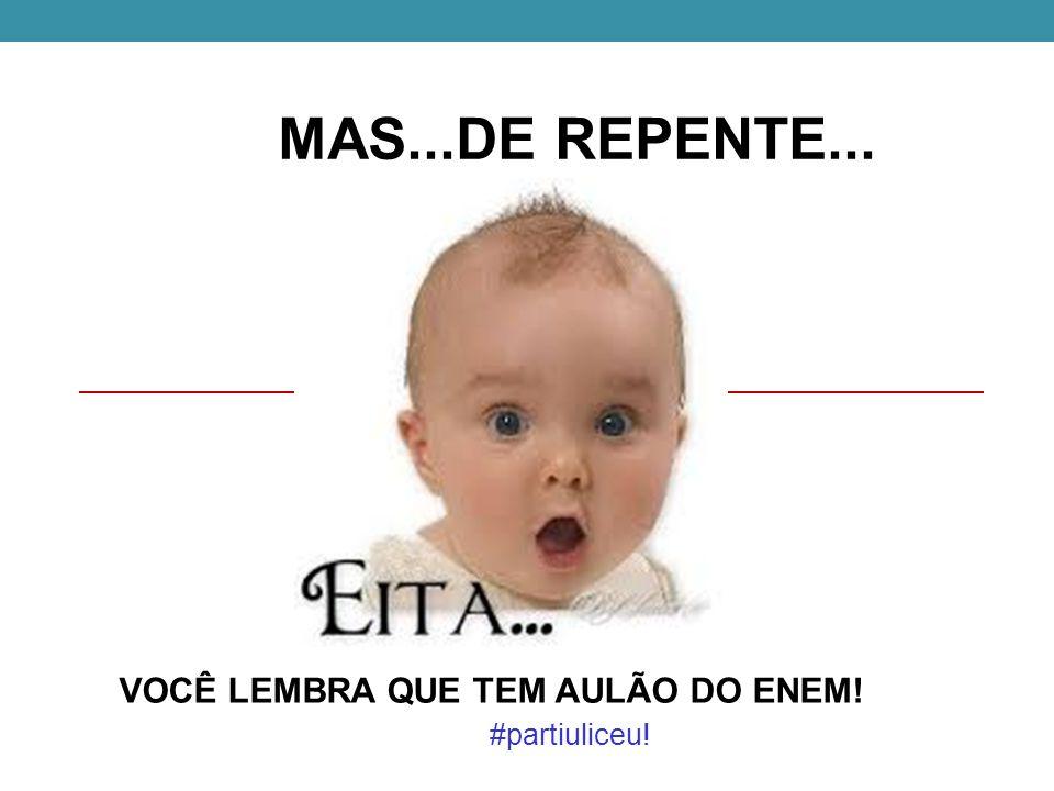 MAS...DE REPENTE... VOCÊ LEMBRA QUE TEM AULÃO DO ENEM! #partiuliceu!