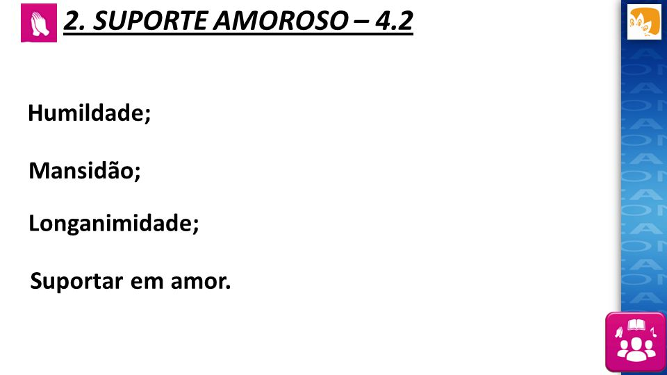 2. SUPORTE AMOROSO – 4.2 Humildade; Mansidão; Longanimidade;