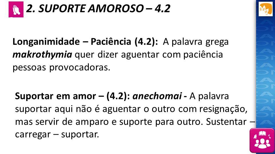 2. SUPORTE AMOROSO – 4.2 Longanimidade – Paciência (4.2): A palavra grega makrothymia quer dizer aguentar com paciência pessoas provocadoras.