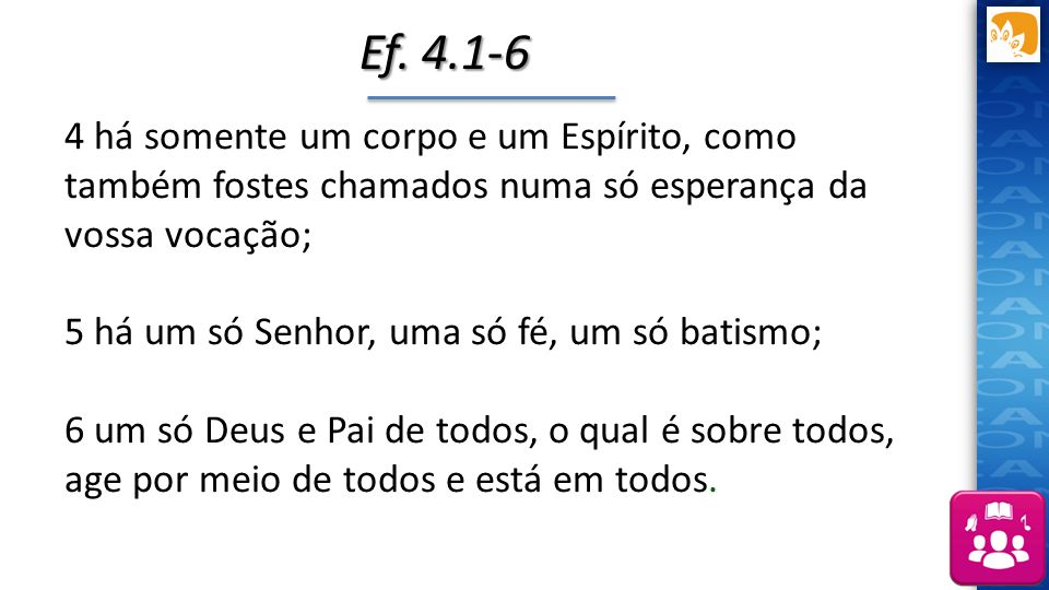 Ef. 4.1-6 4 há somente um corpo e um Espírito, como também fostes chamados numa só esperança da vossa vocação;