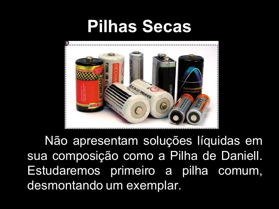 Pilhas Secas Não apresentam soluções líquidas em sua composição como a Pilha de Daniell.