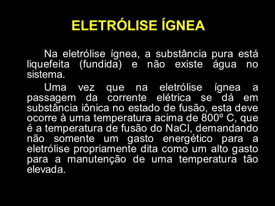 ELETRÓLISE ÍGNEA Na eletrólise ígnea, a substância pura está liquefeita (fundida) e não existe água no sistema.