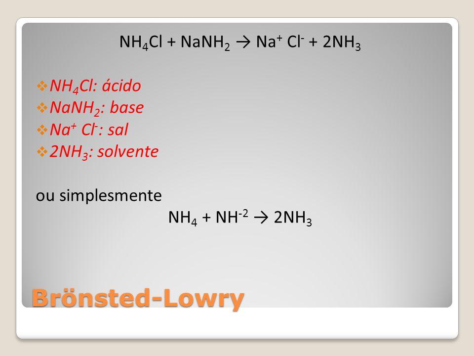 Brönsted-Lowry NH4Cl + NaNH2 → Na+ Cl- + 2NH3 NH4Cl: ácido NaNH2: base