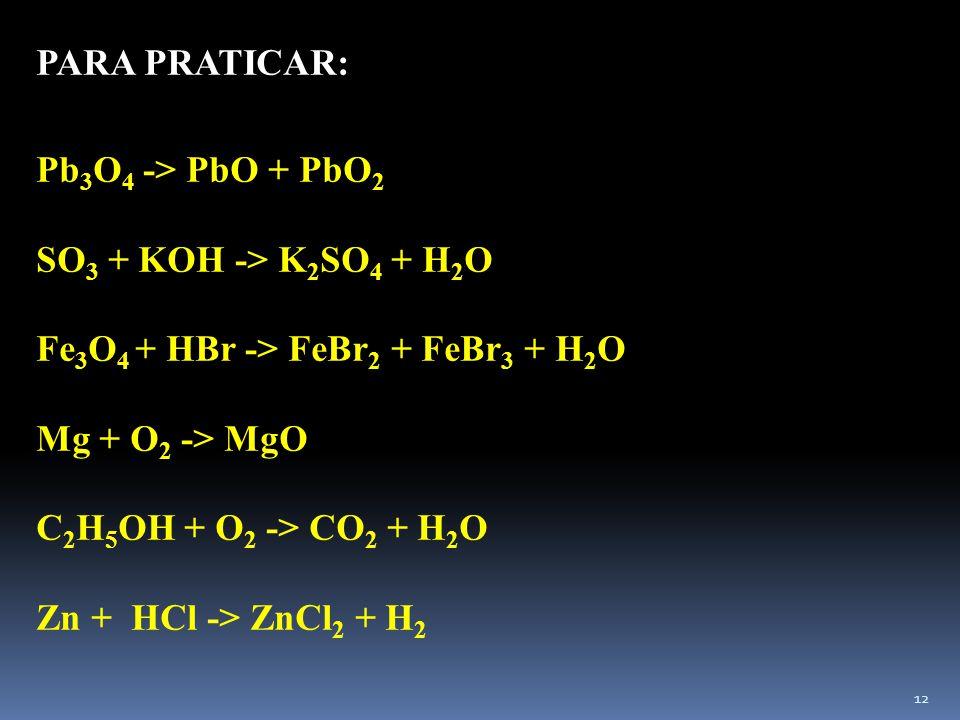 PARA PRATICAR: Pb3O4 -> PbO + PbO2. SO3 + KOH -> K2SO4 + H2O. Fe3O4 + HBr -> FeBr2 + FeBr3 + H2O.