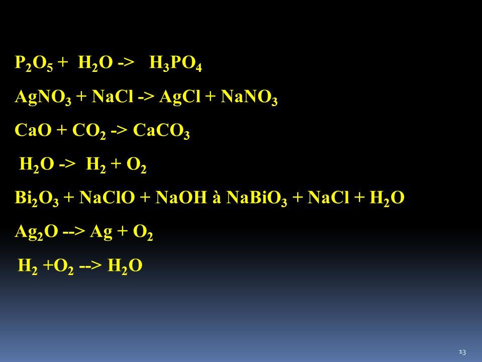 P2O5 + H2O -> H3PO4 AgNO3 + NaCl -> AgCl + NaNO3. CaO + CO2 -> CaCO3. H2O -> H2 + O2. Bi2O3 + NaClO + NaOH à NaBiO3 + NaCl + H2O.