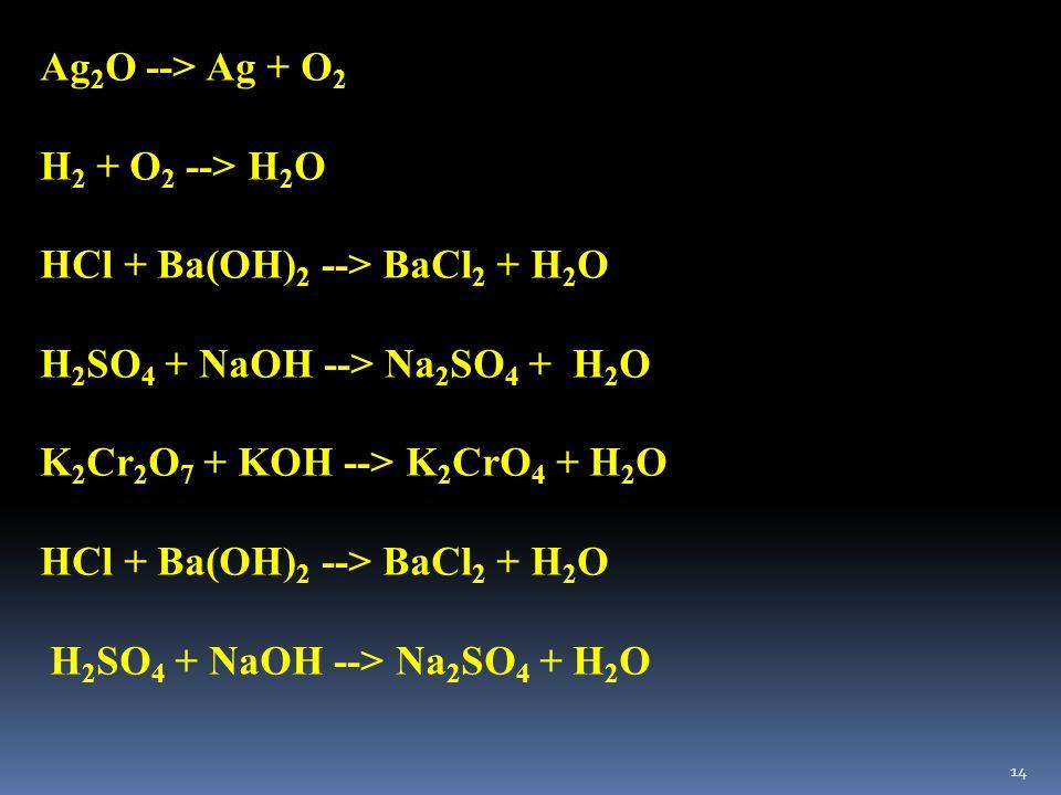 Ag2O --> Ag + O2 H2 + O2 --> H2O. HCl + Ba(OH)2 --> BaCl2 + H2O. H2SO4 + NaOH --> Na2SO4 + H2O. K2Cr2O7 + KOH --> K2CrO4 + H2O.