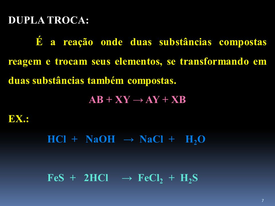 DUPLA TROCA: AB + XY → AY + XB EX.: HCl + NaOH → NaCl + H2O