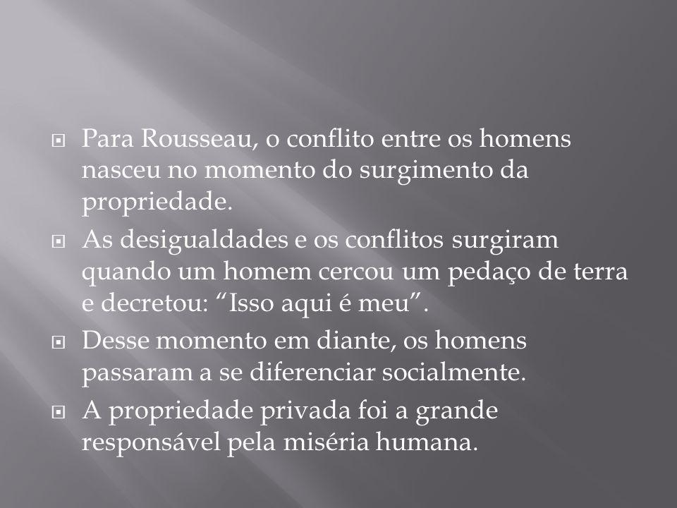 Para Rousseau, o conflito entre os homens nasceu no momento do surgimento da propriedade.