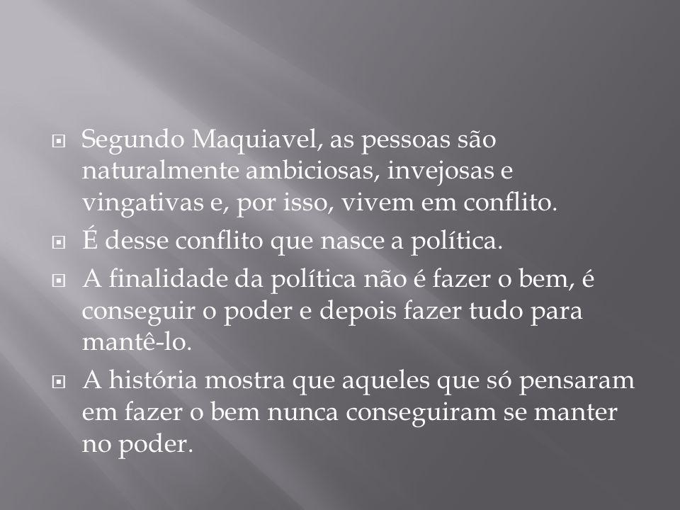 Segundo Maquiavel, as pessoas são naturalmente ambiciosas, invejosas e vingativas e, por isso, vivem em conflito.