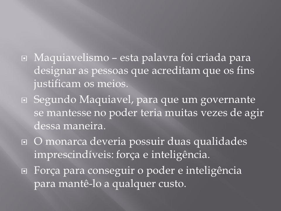 Maquiavelismo – esta palavra foi criada para designar as pessoas que acreditam que os fins justificam os meios.