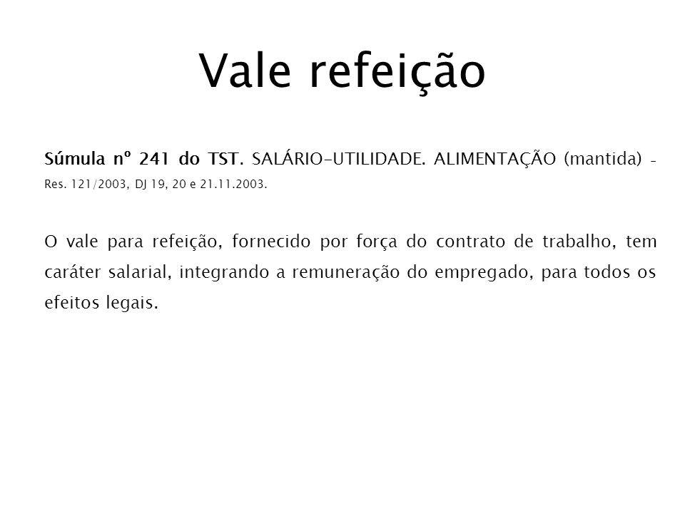 Vale refeição Súmula nº 241 do TST. SALÁRIO-UTILIDADE. ALIMENTAÇÃO (mantida) - Res. 121/2003, DJ 19, 20 e 21.11.2003.