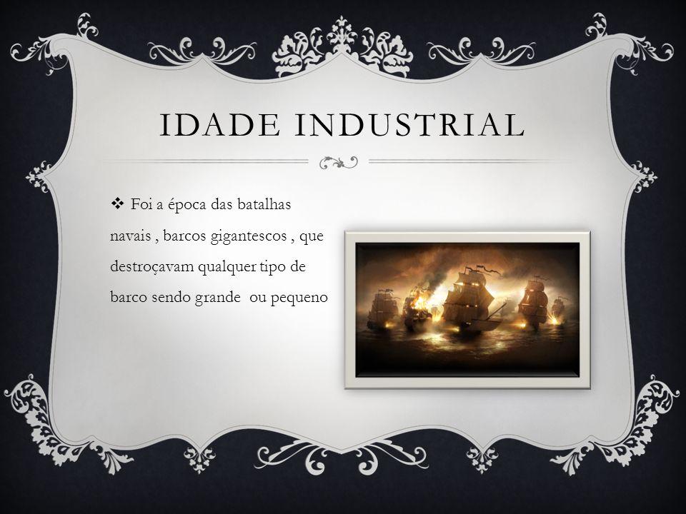 Idade industrial Foi a época das batalhas navais , barcos gigantescos , que destroçavam qualquer tipo de barco sendo grande ou pequeno.
