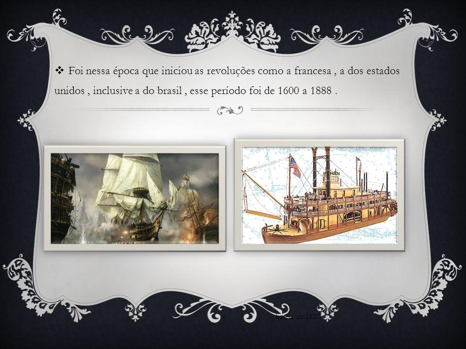 Foi nessa época que iniciou as revoluções como a francesa , a dos estados unidos , inclusive a do brasil , esse período foi de 1600 a 1888 .