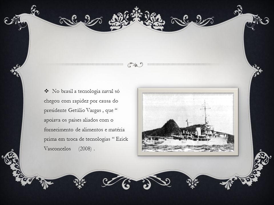 No brasil a tecnologia naval só chegou com rapidez por causa do presidente Getúlio Vargas , que apoiava os países aliados com o fornecimento de alimentos e matéria prima em troca de tecnologias Erick Vasconcelos (2008) .